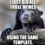 THAT'S IT FOR TODAY THEN. :D | I JUST DID ALL THREE MEMES USING THE SAME TEMPLATE. | image tagged in memes,confession bear,funny,animals,humor,humour | made w/ Imgflip meme maker