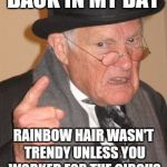 BACK IN MY DAY RAINBOW HAIR WASN'T TRENDY UNLESS YOU WORKED FOR THE CIRCUS | image tagged in memes,back in my day | made w/ Imgflip meme maker
