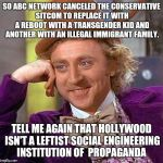 SO ABC NETWORK CANCELED THE CONSERVATIVE SITCOM TO REPLACE IT WITH A REBOOT WITH A TRANSGENDER KID AND ANOTHER WITH AN ILLEGAL IMMIGRANT FAM | image tagged in memes,creepy condescending wonka | made w/ Imgflip meme maker