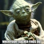 Star Wars Yoda Meme | WHEN YOUR TEACHER FINDS OUT YOU DIDN'T DO YOUR HOMEWORK. | image tagged in memes,star wars yoda | made w/ Imgflip meme maker