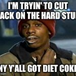 Yall Got Any More Of Meme | I'M TRYIN' TO CUT BACK ON THE HARD STUFF ANY Y'ALL GOT DIET COKE? | image tagged in memes,yall got any more of | made w/ Imgflip meme maker
