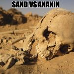 Sand Bone | SAND VS ANAKIN | image tagged in sand bone | made w/ Imgflip meme maker
