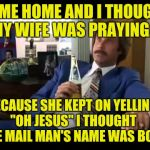 "Well That Escalated Quickly Meme | CAME HOME AND I THOUGHT MY WIFE WAS PRAYING.... BECAUSE SHE KEPT ON YELLING ""OH JESUS"" I THOUGHT THE MAIL MAN'S NAME WAS BOB! 