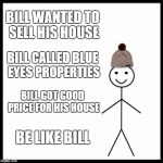 Be Like Bill Meme | BILL WANTED TO SELL HIS HOUSE BILL CALLED BLUE EYES PROPERTIES BILL GOT GOOD PRICE FOR HIS HOUSE BE LIKE BILL | image tagged in memes,be like bill | made w/ Imgflip meme maker