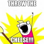 X All The Y Meme | THROW THE CHEESE!!! | image tagged in memes,x all the y | made w/ Imgflip meme maker