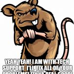 Shady Rat | YEAH YEAH! I AM WITH TECH SUPPORT  I'LL  FIX ALL OF YOUR PROBLEMS! FIX YA REAL GOOD! | image tagged in shady rat | made w/ Imgflip meme maker