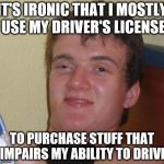 IT'S IRONIC THAT I MOSTLY USE MY DRIVER'S LICENSE TO PURCHASE STUFF THAT IMPAIRS MY ABILITY TO DRIVE | image tagged in memes,10 guy | made w/ Imgflip meme maker