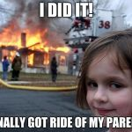 Disaster Girl Meme | I DID IT! I FINALLY GOT RIDE OF MY PARENTS | image tagged in memes,disaster girl | made w/ Imgflip meme maker
