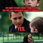 Finding Neverland Meme | WE HAVE TO WAIT MORE THAN A YEAR FOR THE LAST SEASON OF GAME OF THRONES? YES. I KNOW. I WANT TO CRY TOO. | image tagged in memes,finding neverland | made w/ Imgflip meme maker