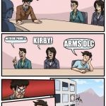 Boardroom Meeting Suggestion Meme | GUYS, THE SWITCH AIN'T LOOKING PRETTY, WE NEED IDEAS! METROID PRIME 4! KIRBY! ARMS DLC | image tagged in memes,boardroom meeting suggestion | made w/ Imgflip meme maker