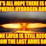 The Truth About Global Warming | LET'S ALL HOPE THERE IS NO ATMOSPHERIC HYDROGEN BOMB TEST THE OZONE LAYER IS STILL RECOVERING FROM THE LAST ARMS RACE | image tagged in nuclear explosion,memes,nuclear bomb | made w/ Imgflip meme maker