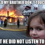 Disaster Girl Meme | I TOLD MY BROTHER DON´T TOUCH ME BUT HE DID NOT LISTEN TO ME | image tagged in memes,disaster girl | made w/ Imgflip meme maker