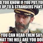 Captain Obvious | DID YOU KNOW IF YOU PUT YOUR EAR UP TO A STRANGERS PANT LEG YOU CAN HEAR THEM SAY WHAT THE HELL ARE YOU DOING | image tagged in captain obvious | made w/ Imgflip meme maker