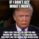 "Donald Trump sulk | IF I DON'T GET WHAT I WANT I WILL CALL YOU OUT ON TWITTER AND DURING MY ""RALLIES"". I'LL UNLEASH FIRE AND FURY LIKE THE WORLD HAS NEVER SEEN! 