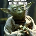 Star Wars Yoda Meme | MAY THE SHOT BE WITH YOU | image tagged in memes,star wars yoda | made w/ Imgflip meme maker