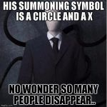 Slenderman Meme | HIS SUMMONING SYMBOL IS A CIRCLE AND A X NO WONDER SO MANY PEOPLE DISAPPEAR.. | image tagged in memes,slenderman | made w/ Imgflip meme maker