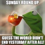 But Thats None Of My Business Meme | SUNDAY ROUND UP GUESS THE WORLD DIDN'T END YESTERDAY AFTER ALL! | image tagged in memes,but thats none of my business,kermit the frog | made w/ Imgflip meme maker