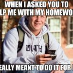 College Freshman Meme | WHEN I ASKED YOU TO HELP ME WITH MY HOMEWORK I REALLY MEANT TO DO IT FOR ME | image tagged in memes,college freshman | made w/ Imgflip meme maker
