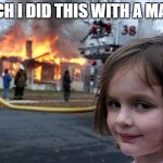 Disaster Girl Meme | BICH I DID THIS WITH A MACH | image tagged in memes,disaster girl | made w/ Imgflip meme maker