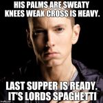 Eminem Meme | HIS PALMS ARE SWEATY KNEES WEAK CROSS IS HEAVY. LAST SUPPER IS READY. IT'S LORDS SPAGHETTI | image tagged in memes,eminem | made w/ Imgflip meme maker