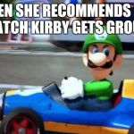 luigi death stare | WHEN SHE RECOMMENDS YOU TO WATCH KIRBY GETS GROUNDED | image tagged in luigi death stare | made w/ Imgflip meme maker