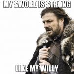 Brace Yourselves X is Coming Meme | MY SWORD IS STRONG LIKE MY WILLY | image tagged in memes,brace yourselves x is coming | made w/ Imgflip meme maker