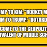 "Blank Yellow Sign Meme | TRUMP TO KIM: ""ROCKET MAN!"" WELCOME TO THE GEOPOLITICAL EQUIVALENT OF MIDDLE SCHOOL. KIM TO TRUMP: ""DOTARD!"" 