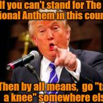 "Pick a country.  Any country.  Just not this one, dude! | If you can't stand for The National Anthem in this country Then by all means,  go ""take a knee"" somewhere else! 