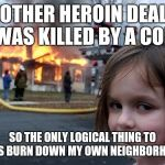 Disaster Girl Meme | ANOTHER HEROIN DEALER WAS KILLED BY A COP SO THE ONLY LOGICAL THING TO DO IS BURN DOWN MY OWN NEIGHBORHOOD | image tagged in memes,disaster girl | made w/ Imgflip meme maker