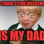 Funny eyes kid | I THINK STEVE BUSCEMI IS MY DAD | image tagged in funny eyes kid | made w/ Imgflip meme maker
