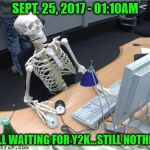 Still waiting for that whole Y2K thing in 2k17! | SEPT. 25, 2017 - 01:10AM STILL WAITING FOR Y2K...STILL NOTHING! | image tagged in skeleton waiting,y2k,waiting,memes | made w/ Imgflip meme maker
