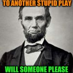 Abraham Lincoln | MY WIFE IS DRAGGING OFF TO ANOTHER STUPID PLAY WILL SOMEONE PLEASE JUST KILL ME | image tagged in abraham lincoln,memes,funny,history,plays,presidents | made w/ Imgflip meme maker