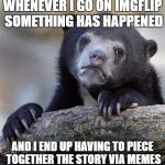 Whats with all the drama and news topics in memes? | WHENEVER I GO ON IMGFLIP SOMETHING HAS HAPPENED AND I END UP HAVING TO PIECE TOGETHER THE STORY VIA MEMES | image tagged in memes,confession bear | made w/ Imgflip meme maker