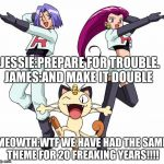 Team Rocket Meme | JESSIE:PREPARE FOR TROUBLE. JAMES:AND MAKE IT DOUBLE MEOWTH:WTF WE HAVE HAD THE SAME THEME FOR 20 FREAKING YEARS!!!! | image tagged in memes,team rocket | made w/ Imgflip meme maker