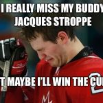 sad hockey player | I REALLY MISS MY BUDDY JACQUES STROPPE BUT MAYBE I'LL WIN THE CUPP | image tagged in sad hockey player | made w/ Imgflip meme maker