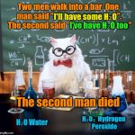 "Chemistry Cat Meme | Two men walk into a bar. One man said ""I'll have some H₂O"".  The second said ""I've have H₂O too"" The second man died I'll have some H₂O I've 