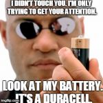 matrix Morpheus battery | I DIDN'T TOUCH YOU. I'M ONLY TRYING TO GET YOUR ATTENTION. LOOK AT MY BATTERY. IT'S A DURACELL. | image tagged in matrix morpheus battery | made w/ Imgflip meme maker