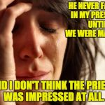 First World Problems Meme | HE NEVER FARTED IN MY PRESENCE UNTIL WE WERE MARRIED. AND I DON'T THINK THE PRIEST WAS IMPRESSED AT ALL. | image tagged in memes,first world problems | made w/ Imgflip meme maker