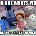 Island of Misfit Toys | NO ONE WANTS YOU GO BACK TO THE LAND OF MISFITS | image tagged in island of misfit toys | made w/ Imgflip meme maker