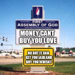 church sign | MONEY CANT BUY YOU LOVE NO BUT IT CAN GET YOU LAID AND BUY YOU WHISKY | image tagged in church sign | made w/ Imgflip meme maker