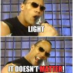 Bad Science Pun | LIGHT IT DOESN'T MATTER! MATTER | image tagged in memes,the rock it doesnt matter | made w/ Imgflip meme maker