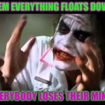 Joker nobody bats an eye | ...TELL THEM EVERYTHING FLOATS DOWN HERE... EVERYBODY LOSES THEIR MIND! | image tagged in joker nobody bats an eye,pennywise,it | made w/ Imgflip meme maker