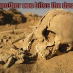 I guess they were right... | another one bites the dust | image tagged in sand bone,another one bites the dust,memes | made w/ Imgflip meme maker