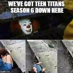 IT Clown Season 6 | WE'VE GOT TEEN TITANS SEASON 6 DOWN HERE | image tagged in it clown sewers,teen titans | made w/ Imgflip meme maker