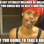 Hide Yo Kids Hide Yo Wife Meme | YOU GOT LITERALLY MILLIONS OF DOLLARS THAT YOU COULD USE TO HELP A BROTHER OUT BUT YOU GOING TO TAKE A KNEE... | image tagged in memes,hide yo kids hide yo wife | made w/ Imgflip meme maker