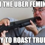 Filthy Frank Shotgun | WHEN THE UBER FEMINISTS TRY TO ROAST TRUMP | image tagged in filthy frank shotgun | made w/ Imgflip meme maker