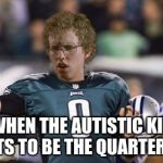 Folean Dynamite Meme | WHEN THE AUTISTIC KID WANTS TO BE THE QUARTERBACK | image tagged in memes,folean dynamite | made w/ Imgflip meme maker