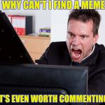 This happens at certain times of the day | WHY CAN'T I FIND A MEME THAT'S EVEN WORTH COMMENTING ON | image tagged in angry computer user,memes,suck,sometimes | made w/ Imgflip meme maker