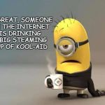 Drink the Kool-Aid | OH GREAT, SOMEONE ON THE INTERNET IS DRINKING A BIG STEAMING CUP OF KOOL-AID | image tagged in minion coffee,political bs online | made w/ Imgflip meme maker
