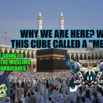 "We protec, we attac, but most importantly, we defend | WHY WE ARE HERE? WITH THIS CUBE CALLED A ""MECCA""? WE ARE GOING TO PROTECT THE MUSLIMS FROM HURRICANES 